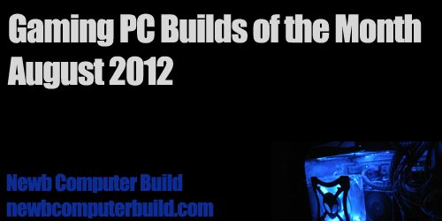 August 2012 Gaming PC Builds - Newb Computer Build