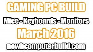 Best and Top Gaming PC Build Mice Keyboards and Monitors March 2016