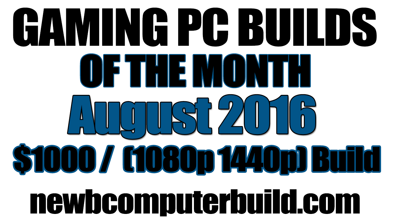 August 2016 $1000 1440p or 1080p Budget Gaming PC Build of the Month