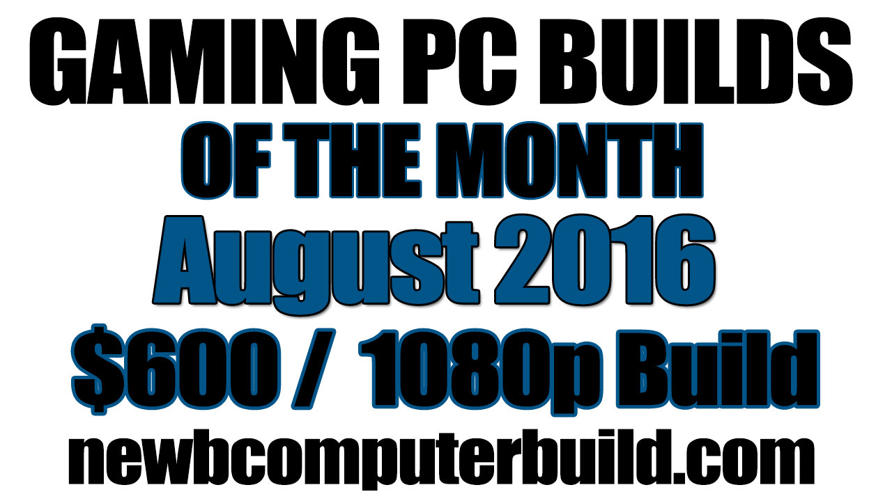 August 2016 $600 Budget Gaming PC Build of the Month