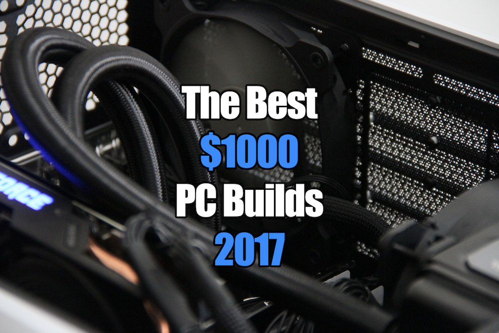 The Best $1000 Gaming PC Builds for 2017