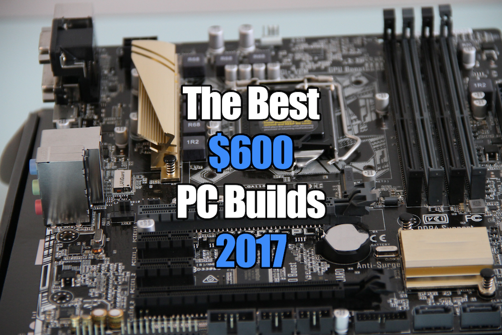 the best 600 gaming pc builds for 2017