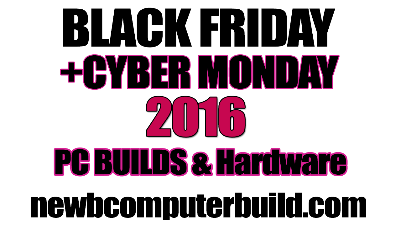 2016 Black Friday and Cyber Monday PC Builds & Hardware