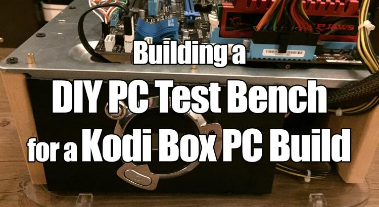 Kodi Box PC Build and a DIY PC Test Bench 2017
