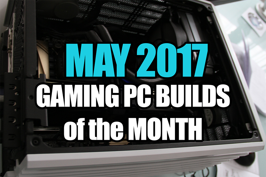 May 2017 Gaming PC Builds of the Month