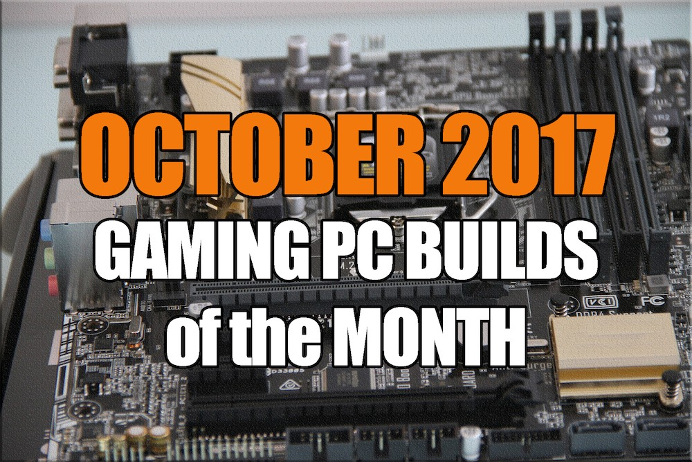 October 2017 Gaming PC Builds of the Month for $1000 $1500 $600