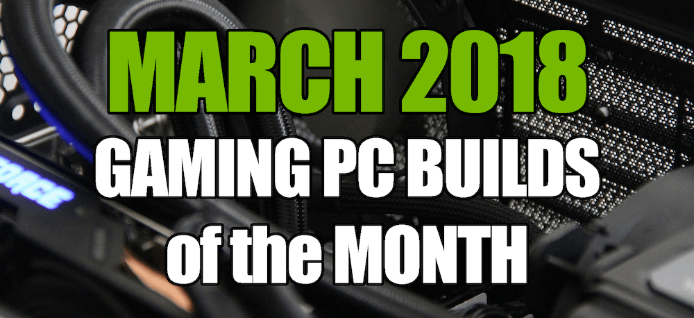 March 2018 Gaming PC Builds of the Month for $700 $1000 and $1600