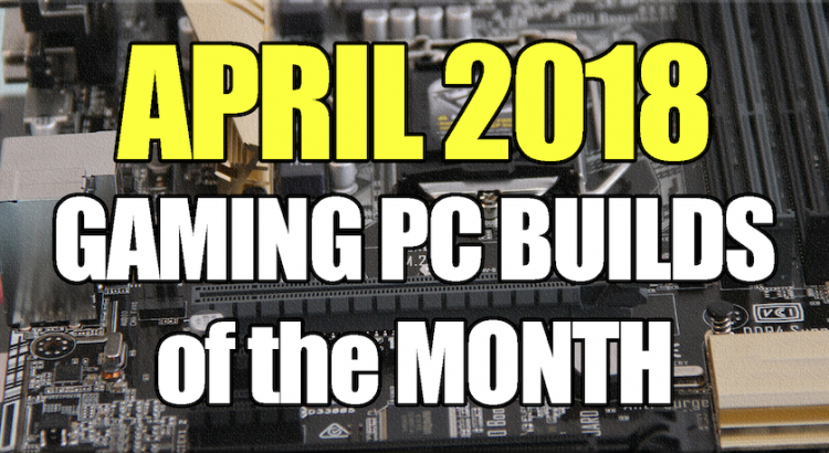 April 2018 Best Gaming PC Builds of the Month for $700 $1000 and $1600
