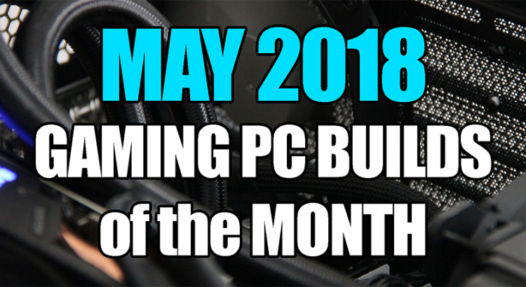 The Best May 2018 Gaming PC Builds of the Month