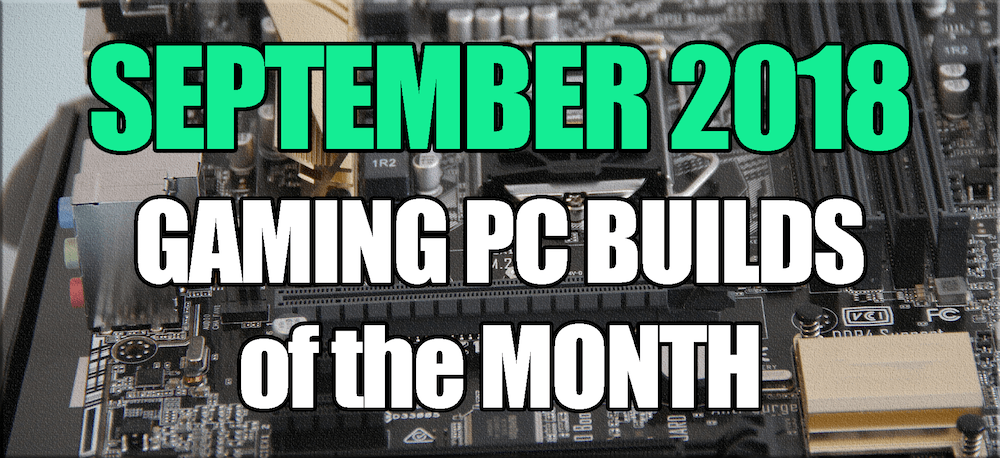 September 2018 Best Gaming PC Builds of the Month for $700 $1000 and $1600