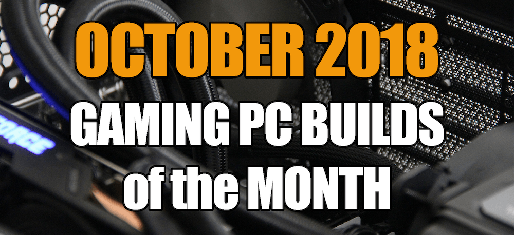 The Best Gaming PC Builds for October 2018 for under $1000 $1500 & $700