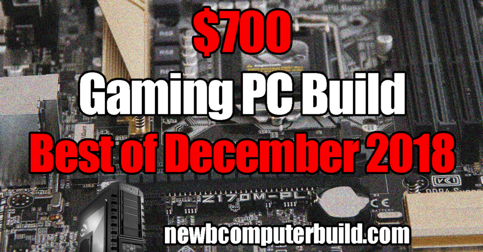 Best $700 PC Build - December 2018
