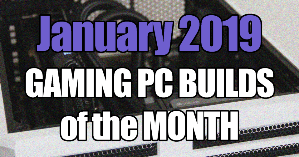 The Best January 2019 Gaming PC Builds of the Month