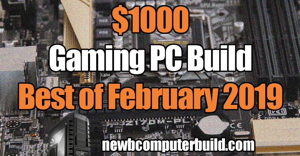 The Best $1000 gaming pc build for February 2019