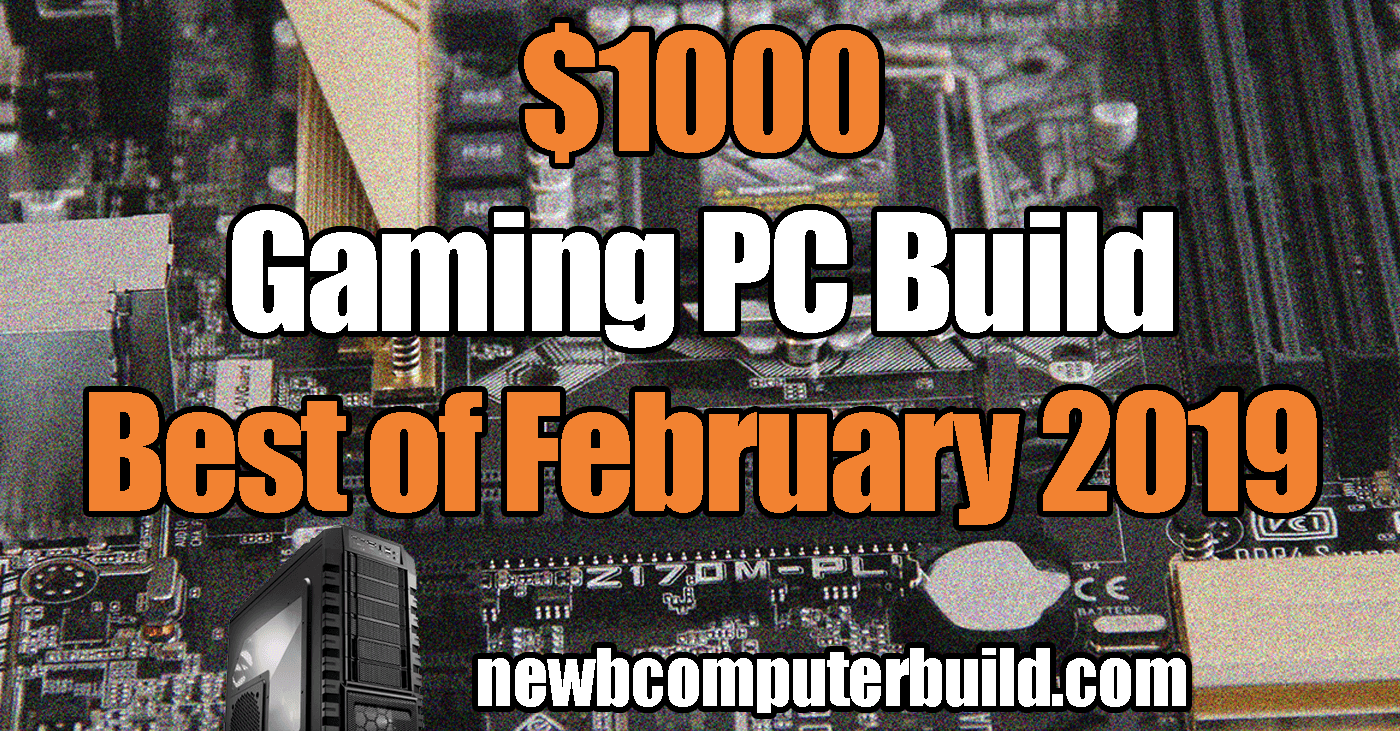 The Best $1000 Gaming PC Build: February 2019 🎮 - Newb Computer Build