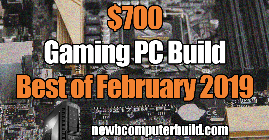 The Best $700 gaming pc build for February 2019