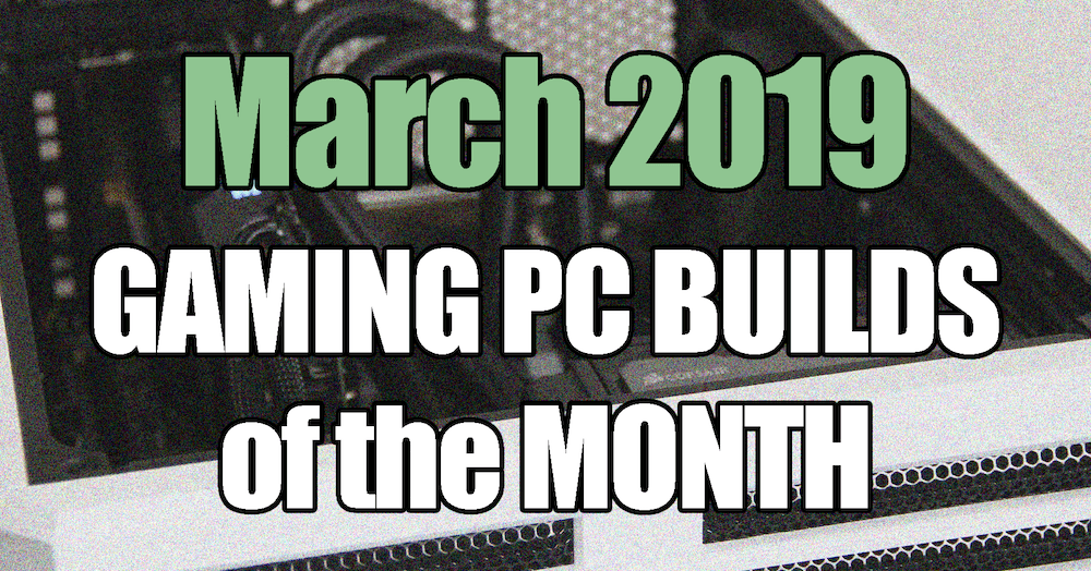 The Best Gaming PC Builds for March 2019 for $1500 $1000 and $700