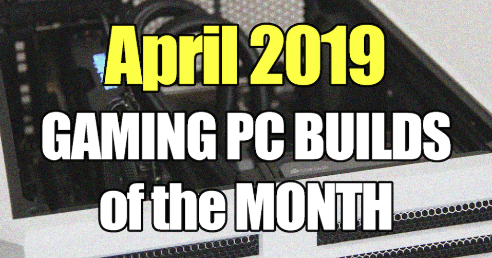 April 2019 Gaming PC Builds of the Month