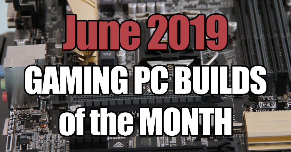 The Best Gaming PC Builds for June 2019