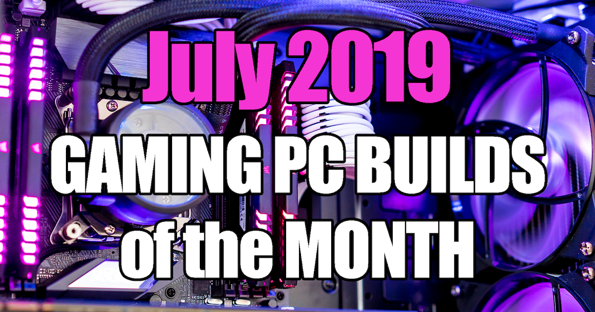 July 2019 Gaming PC Builds of the Month