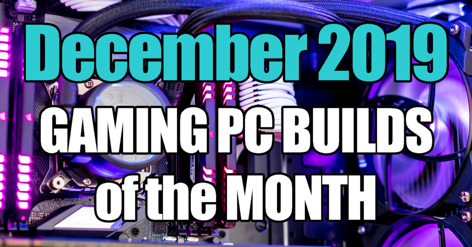 December 2019 Gaming PC Builds of the Month