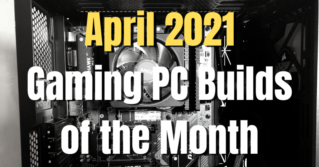 April 2021 Gaming PC Builds of the Month - $1500, $1000, $800 and $500