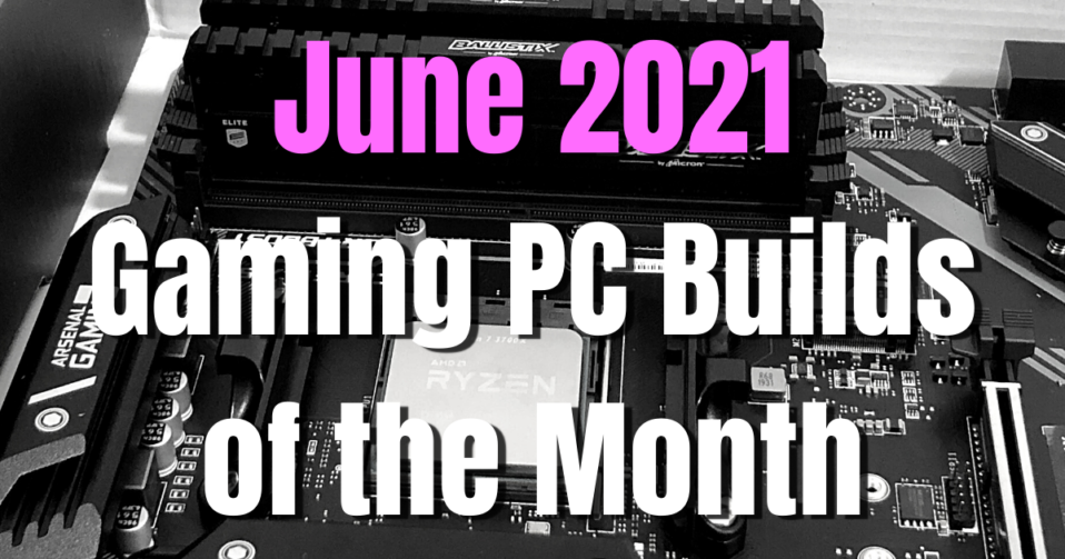 The BEST June 2021 Gaming PC Builds of the Month for $1500, $1000,$800 and $500